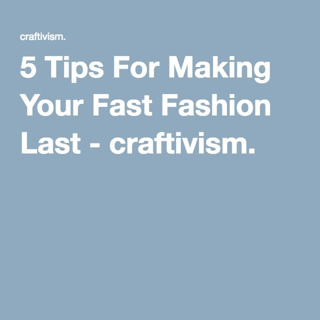 5 Tips For Making Your Fast Fashion Last - craftivism. (Discussed in episode 113 of the Pop Fashion podcast)