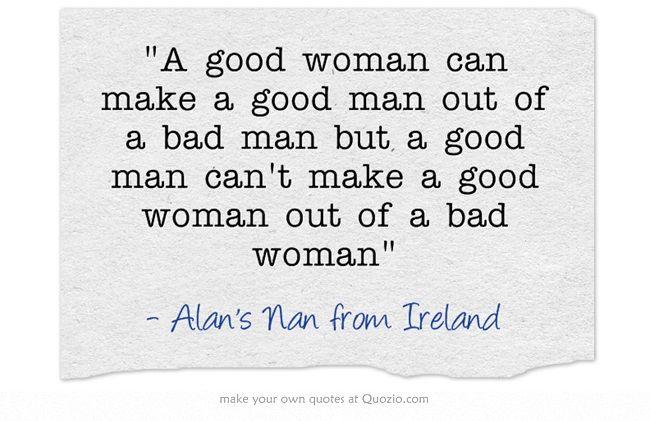 A good woman can make a good man out of a bad man but a good man