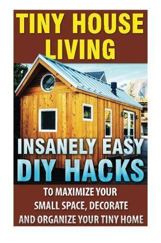 Tiny House Living Insanely Easy Diy Hacks To Maximize