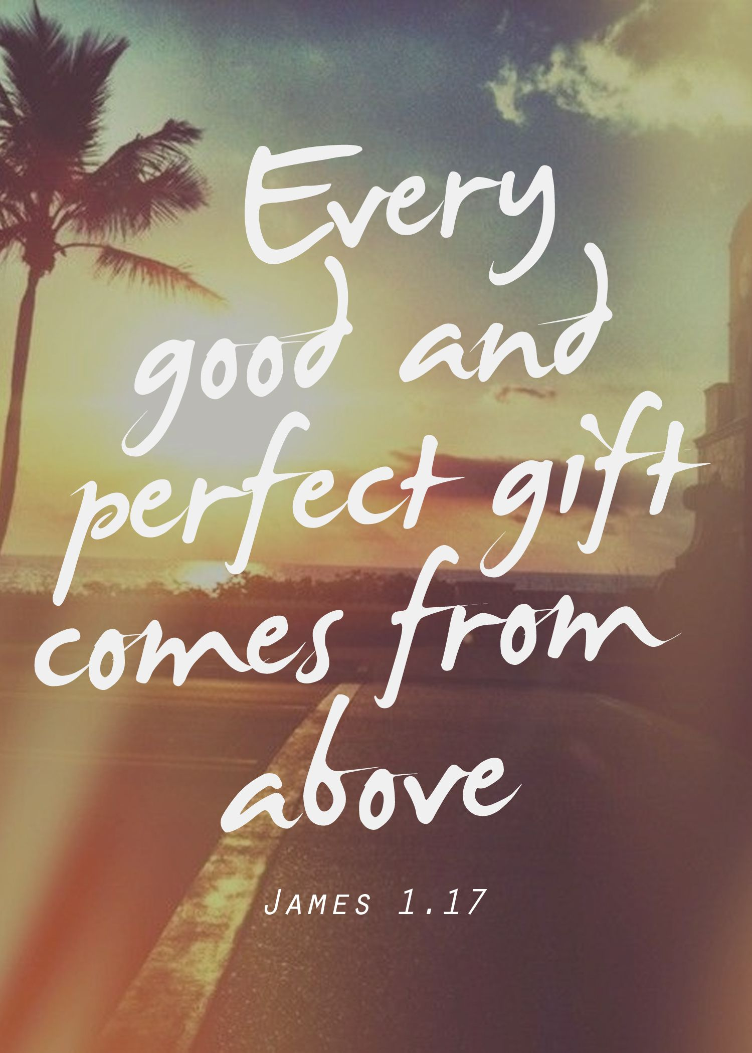 Every good and perfect gift comes from above. James 1.17 ...