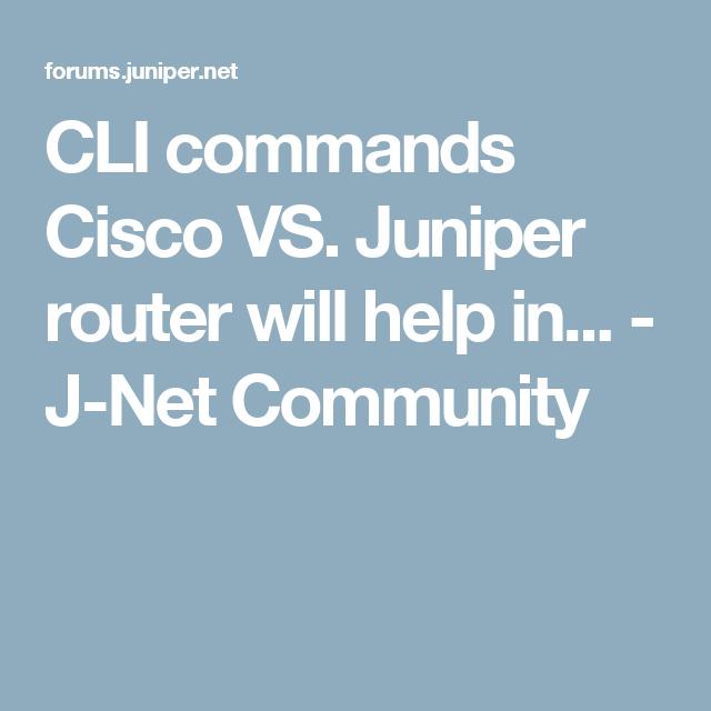 CLI commands Cisco VS. Juniper router will help in... - J-Net ...