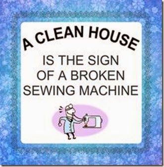 A clean house is a sign of a broken sewing machine, I sew agree!