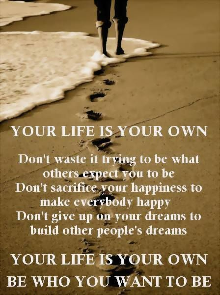 Your Life Is Your Own Don T Waste It Trying To Be What Others Expect You To Be Don T Sacrifice Your Happi My Heart Quotes Inspirational Quotes Heart Quotes