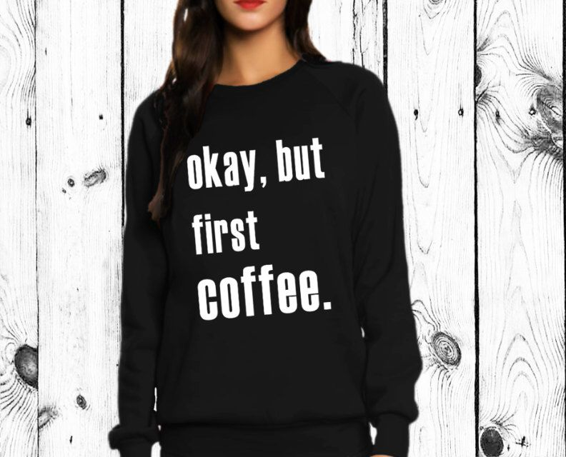Okay but first coffee sweatshirt shirt de airspin en Etsy https://www.etsy.com/es/listing/237101994/okay-but-first-coffee-sweatshirt-shirt