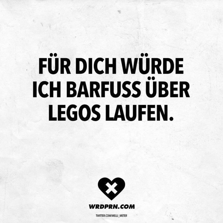 Für dich würde ich Barfuss über Legos laufen. - VISUAL
