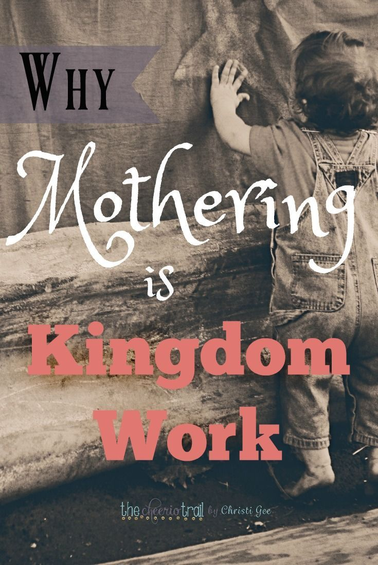 Be Encouraged Quotes Why Mothering Is The Most Important Kingdom Work  Parent Quotes