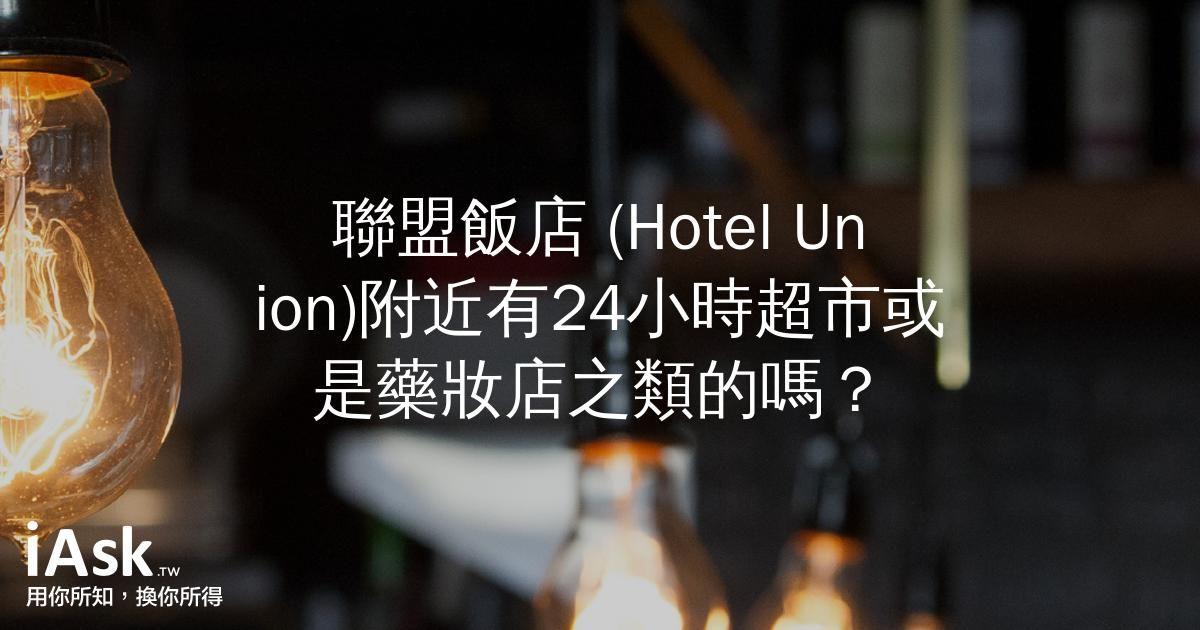 聯盟飯店 (Hotel Union)附近有24小時超市或是藥妝店之類的嗎? by iAsk.tw