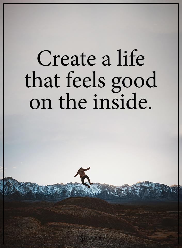Create A Life That Feels Good On The Inside Powerofpositivity