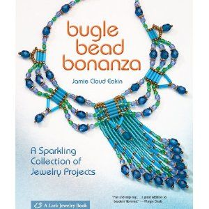 Bugle Bead Bonanza: A Sparkling Collection of Jewelry Projects (Lark Jewelry Books)
