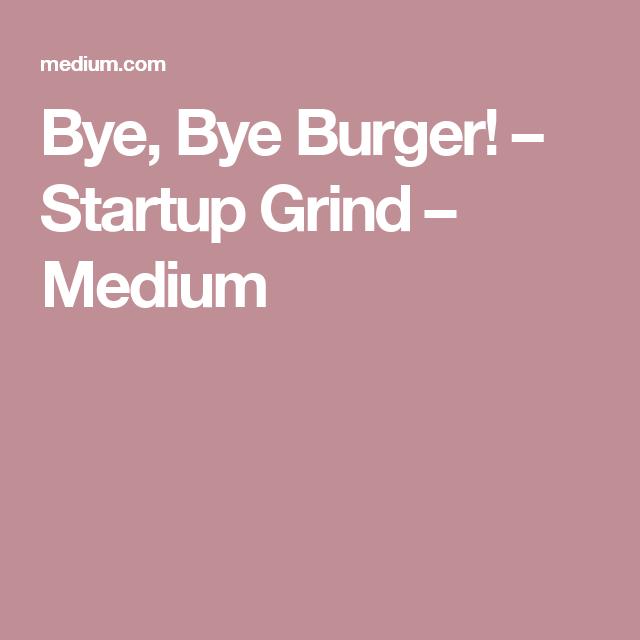 Bye, Bye Burger! – Startup Grind – Medium