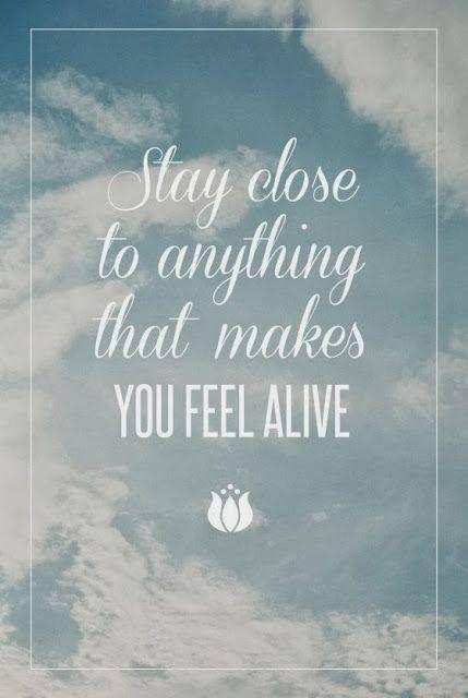 YOU feel alive.