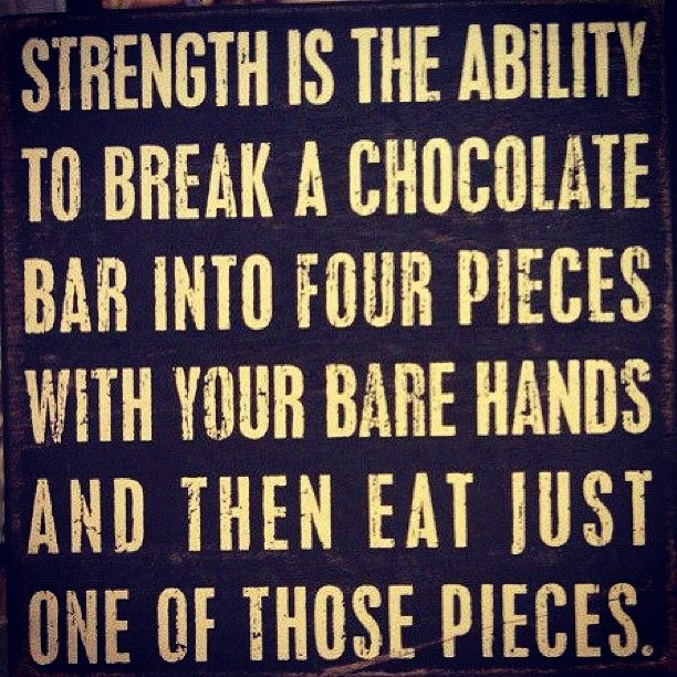 strength - 'cuz 70% cacoa chocolate is good for you!