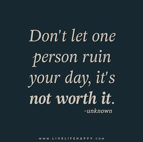 Don T Let One Person Ruin Your Day It S Not Worth It My Life Quotes My Children Quotes Life Quotes Tumblr