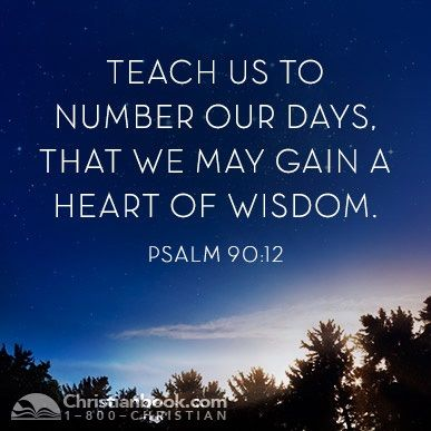 """So teach us to number our days, that we may apply our hearts unto wisdom.""""  Psalm 90:12   Psalm 90 12, Psalms, Wisdom"""