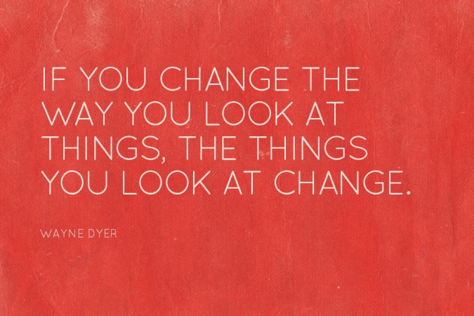 """If you change the way you look at things, the things you look at change."" -Wayne Dyer"