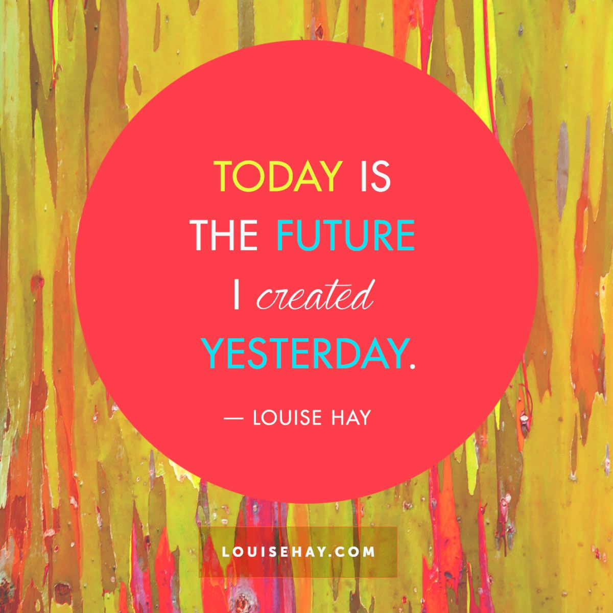 Today is the future I created yesterday.