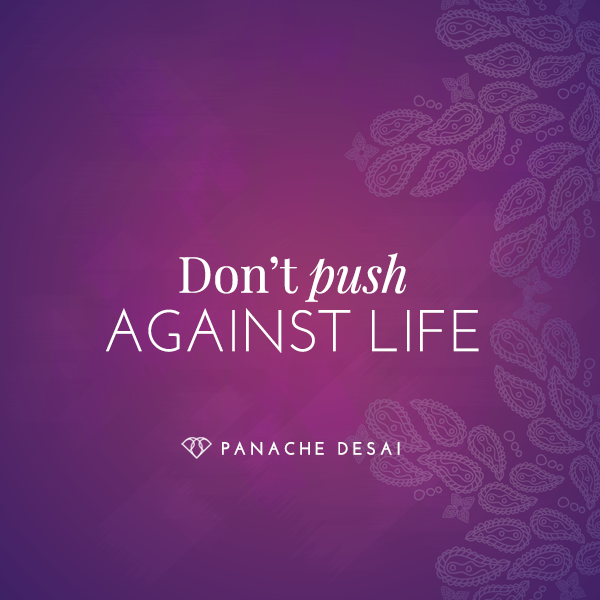 When you push against life, life refuses to unfold. Allow grace to lead the way.