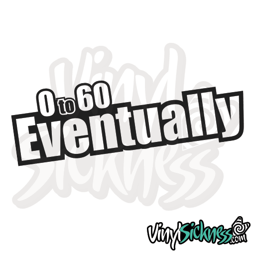 Premium 0 TO 60 EVENTUALLY Sticker / Decal , Available in many sizes and colors, STOREWIDE SALE! 70% OFF **FREE SHIPPING**