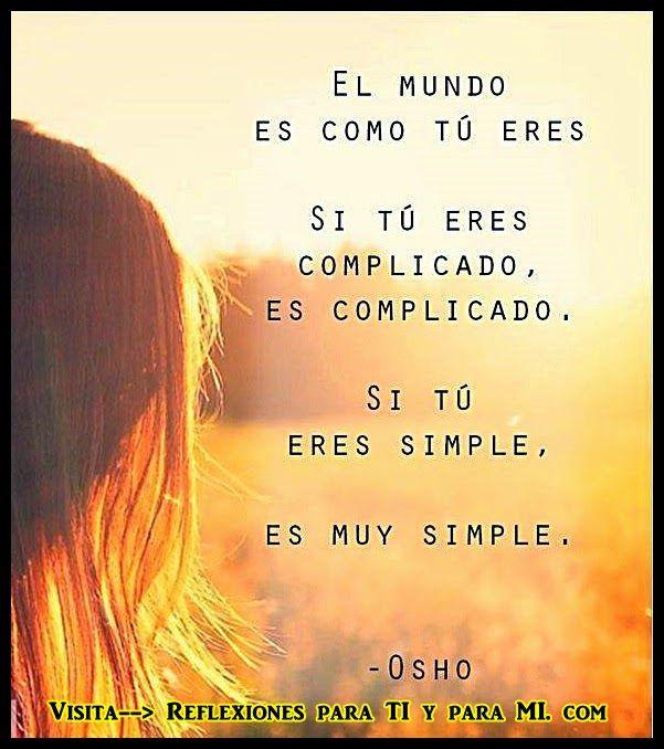 El mundo es como tú eres.  Si tú eres complicado, es complicado.  Si tú eres simple, es muy simple.