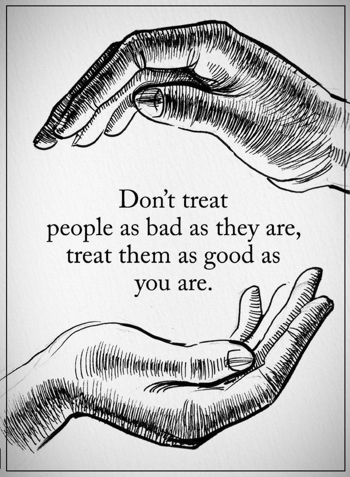 Don't treat people as bad as they are, treat them