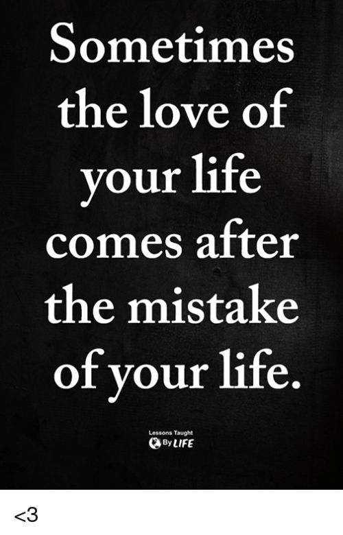 Life Love And Memes Sometimes The Love Of Your Life Comes After The Mistake Of Vour Life Lessons Taught Love Memes Life Quotes Love Your Life
