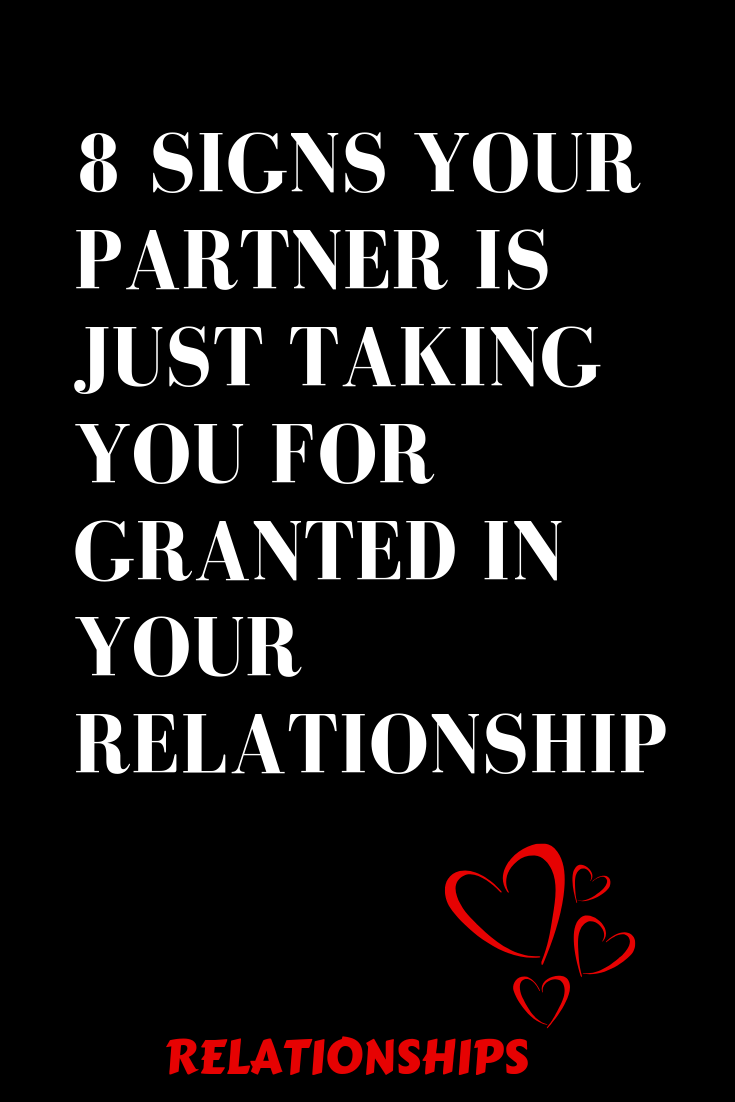 8 Signs That Your Partner Is Just Taking You For Granted In Your Relationship Relation Take You For Granted Granted Quotes Quotes About Love And Relationships