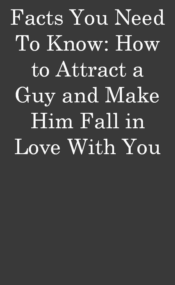 Facts You Need To Know: How to Attract a Guy and Make Him Fall in Love With You