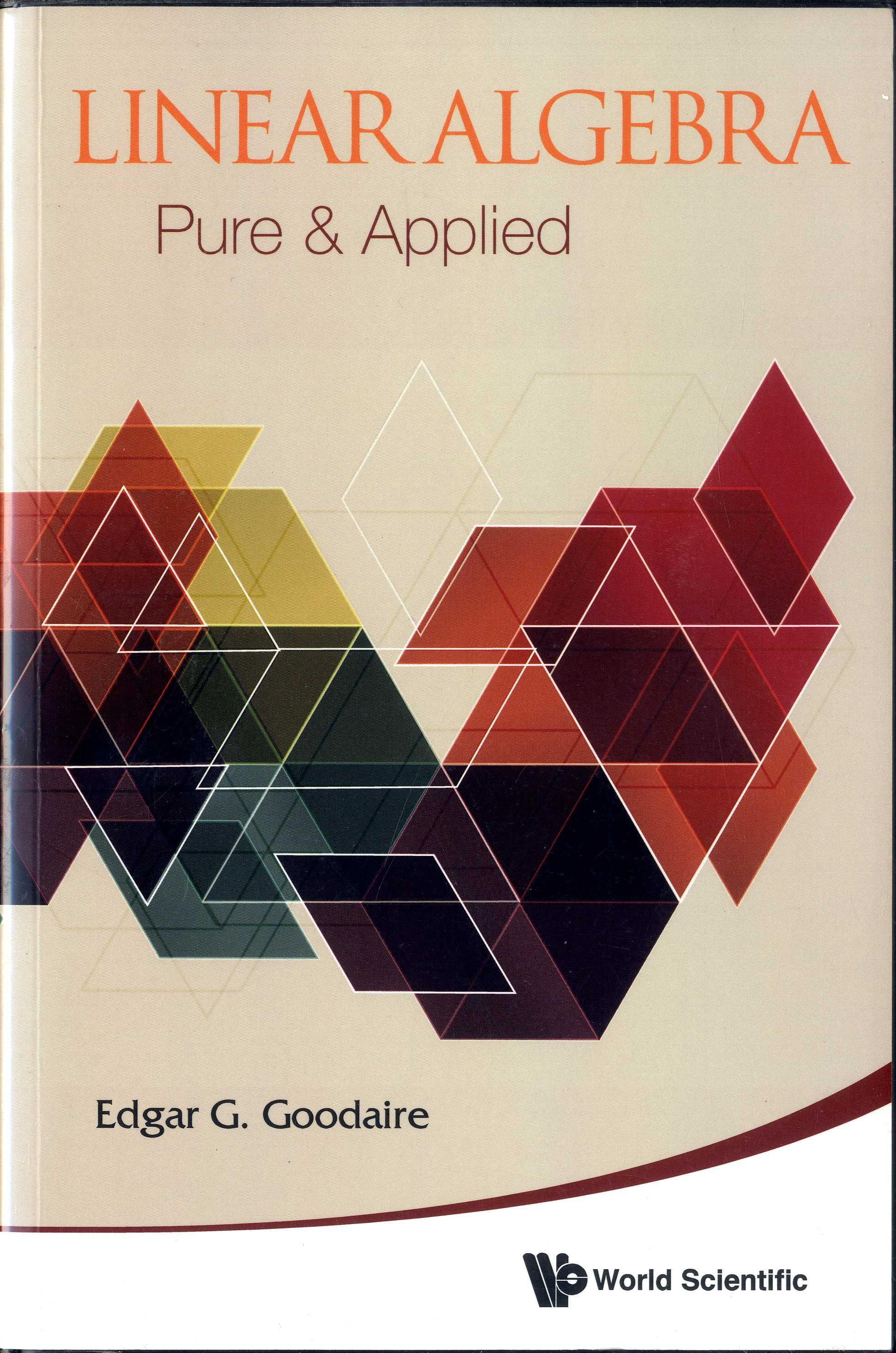 Linear algebra : pure and applied / by Edgar G. Goodaire.-- New Jersey [etc] : World Scientific, 2015.