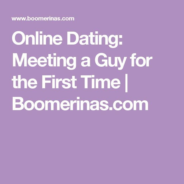 Meeting a guy for the first time online dating