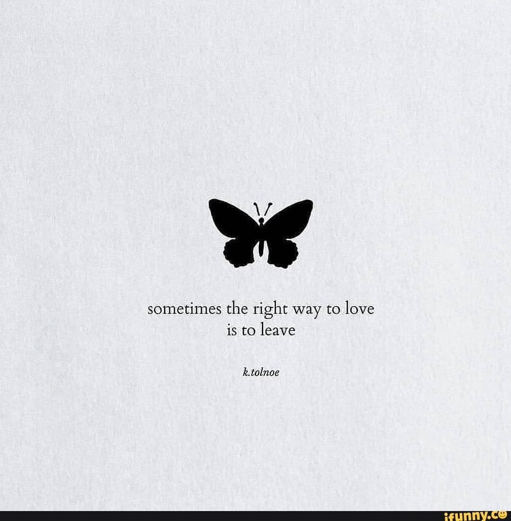 We sometimes the right way to love is to leave k.tolnoe - )