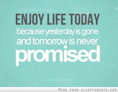 Enjoy Life Today Because Yesterday Is Gone And Tomorrow Is