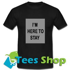 I M Here To Stay T Shirt