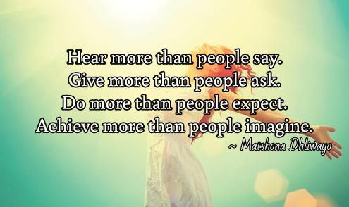 Hear more than people say. Give more than people ask. Do more than people expect. Achieve more than people imagine.  / ~ Matshona Dhliwayo