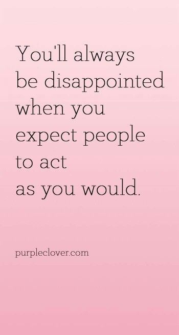 You'll always be disappointed when you expect people to ...