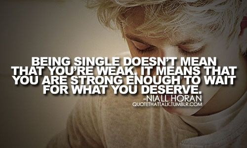 Being single doesnt mean you're weak, it means you are strong enought to wait for what you deserve. Niall Horan