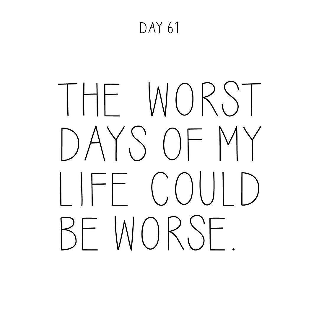 The Worst Days Of My Life Could Be Worse A Quote A Day Makes It Ok