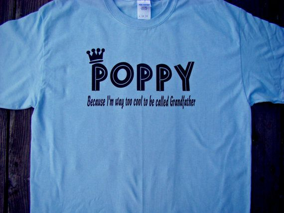 9f792a2af Poppy Father's day gift - Poppy because I'm way too cool to be called  Grandfather - S-4XL Dad, Grandpa, Poppy Tee