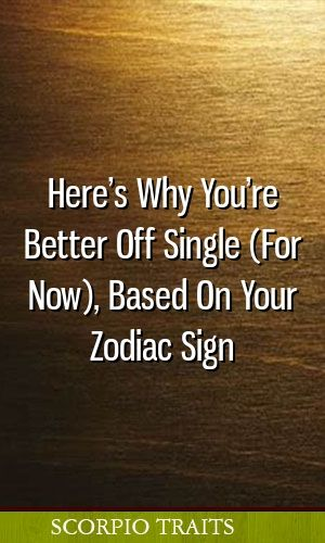 Here's Why You're Better Off Single (For Now), Based On Your Zodiac