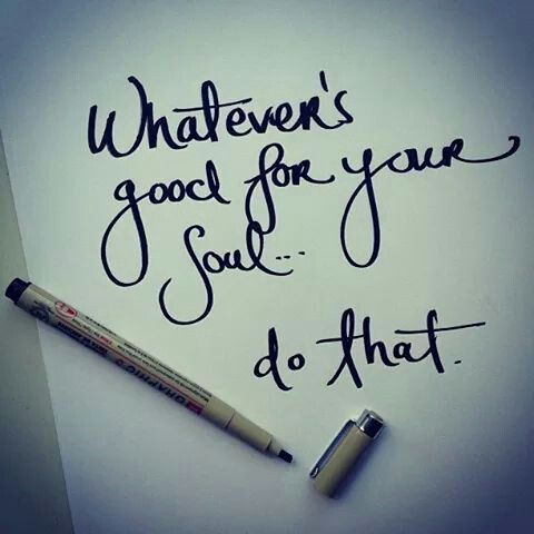 Whatever's good for your soul...do that