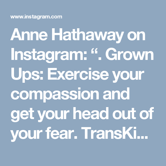 """Anne Hathaway on Instagram: """". Grown Ups: Exercise your compassion and get your head out of your fear.  TransKids: Everything is going to be okay, and this is not your…"""""""