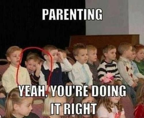 Yes! Parenting....you're doing it right!