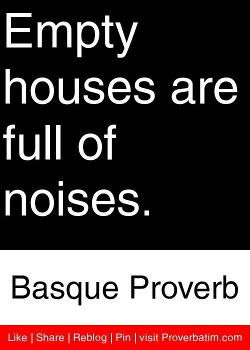Empty Houses Are Full Of Noises Basque Proverb Proverbs Classic Quotes Proverbs Quotes