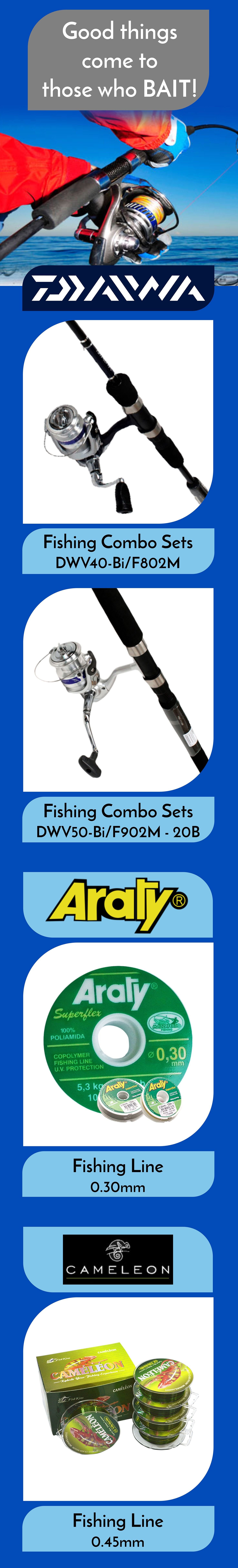Range of fishing gear form Daiwa, Araty and Cameleon:  The Daiwa D-Wave combo fishing sets pair high quality spinning reel with rod designed for salt water use.   The Araty Superflex Fishing Line is well suited to the conditions of transparent water or turbid, fresh or salt water for use in spinning reels and reels.  The Cameleon Mono Fishing Line is abrasion resistant and is a low visibility fishing line having outstanding sinking capacity.
