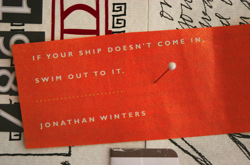 If your ship doesn't come in, swim out to it.  Jonathan Winters.