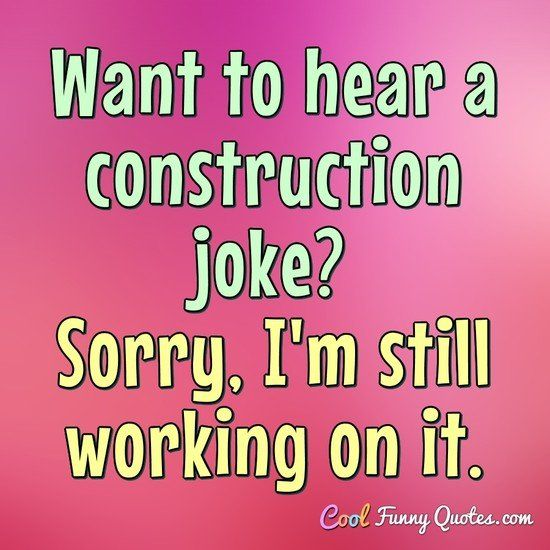 want to hear a construction joke sorry im still working on it coolfunnyquotes