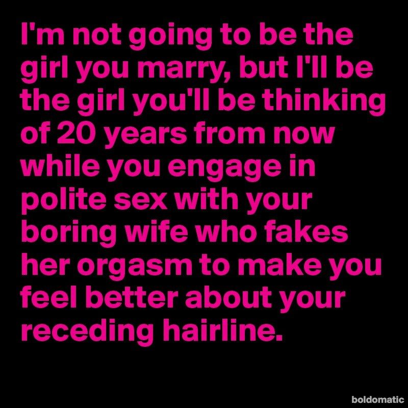 I'm not going to be the girl you marry, but I'll be the girl you'll be thinking of 20 years from now while you engage in polite sex with your boring wife who fakes her orgasm to make you feel better about your receding hairline.