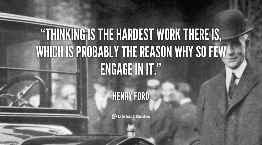 Thinking Is The Hardest Work There Is Which Is Probably The Reason Why So Few Engage In It Henry Ford Q Ford Quotes Henry Ford Quotes Inspirational Quotes