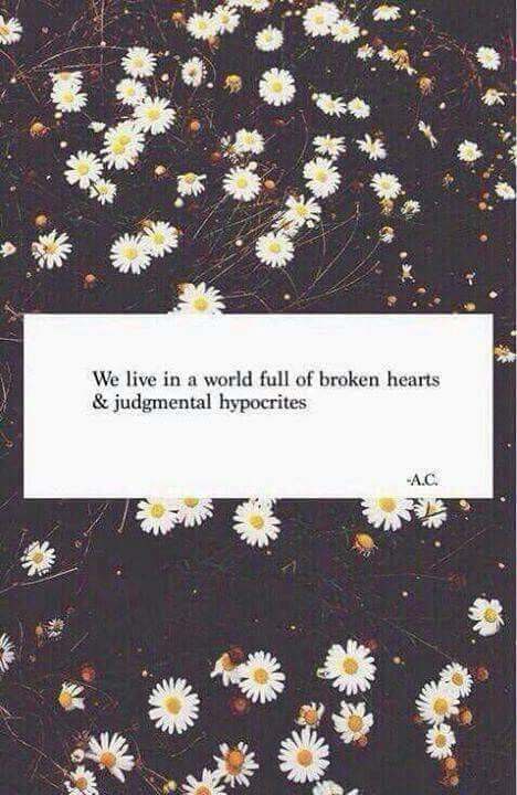 We Live In A World Full Of Broken Hearts And Judgemental Hypocrites