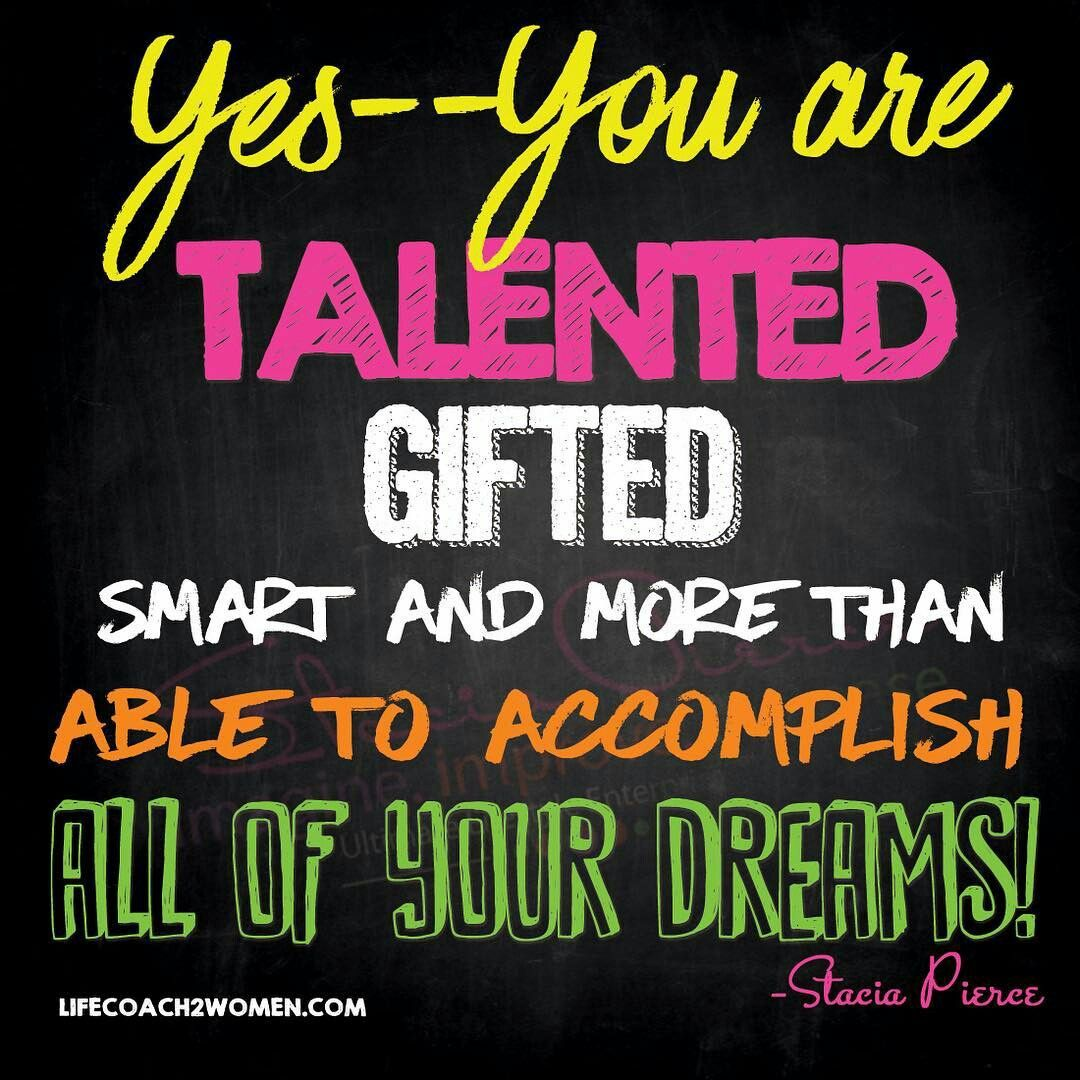 Yes You Are Talented Gifted Smart And More Than Capable To Accomplish All Your Dreams Success Quotes What Is Life About Coach Quotes