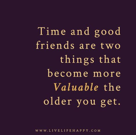 Time And Good Friends Live Life Happy Friends Quotes Friendship Quotes Life Quotes
